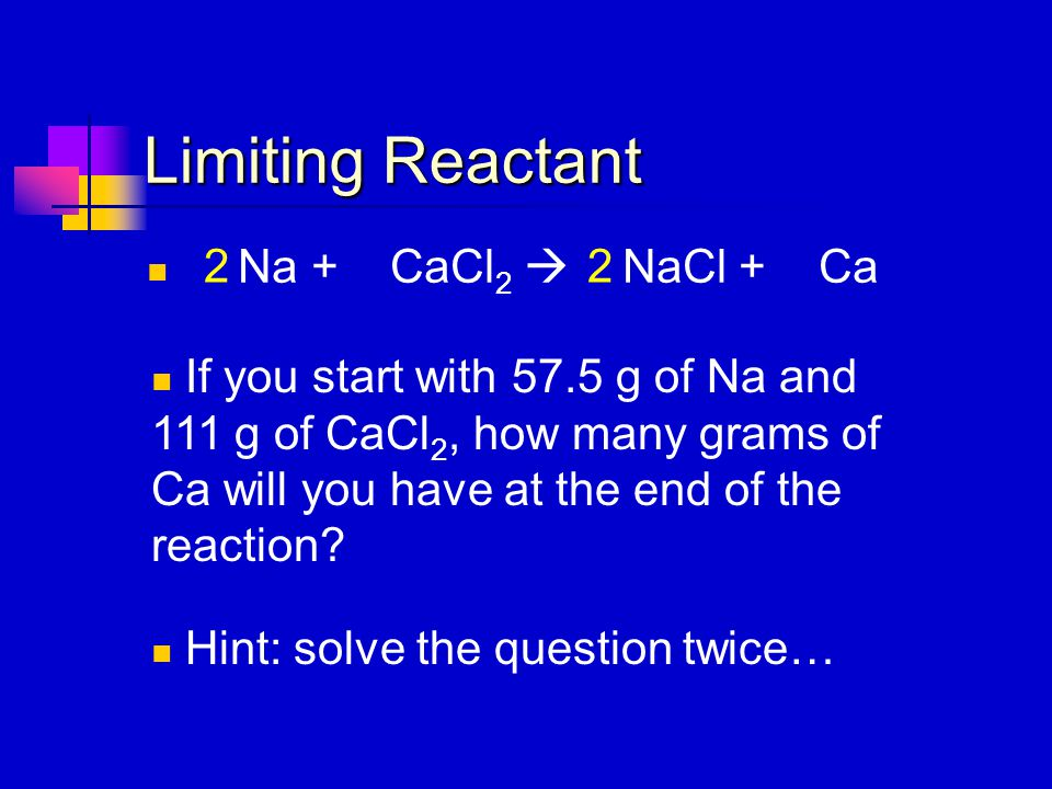 Limiting Reactant Na + CaCl 2  NaCl + Ca If you start with 57.5 g of Na and 111 g of CaCl 2, how many grams of Ca will you have at the end of the rea