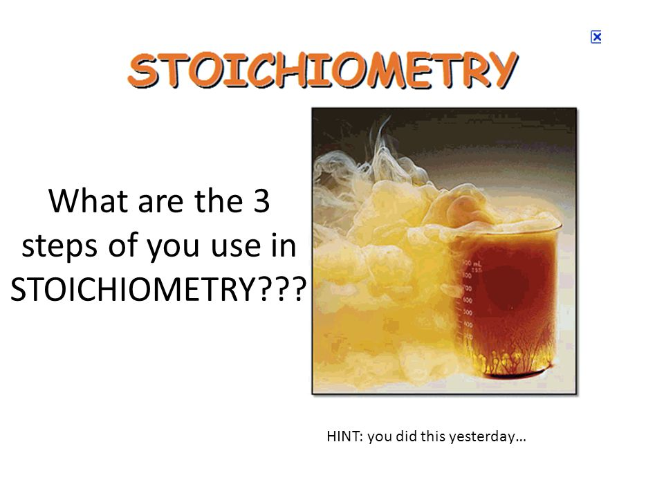 What are the 3 steps of you use in STOICHIOMETRY HINT: you did this yesterday…