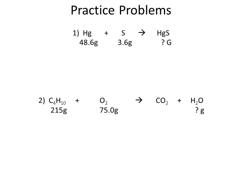 Practice Problems 1) Hg + S  HgS 48.6g 3.6g G 2) C 4 H 10 + O 2  CO 2 + H 2 O 215g 75.0g g