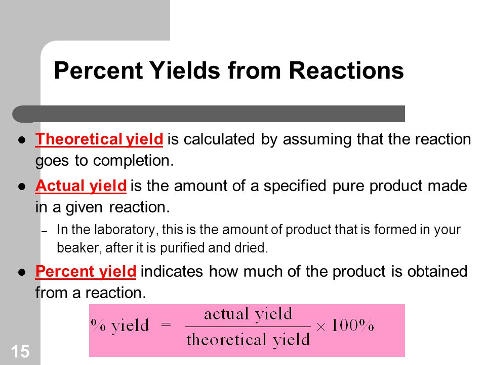 15 Percent Yields from Reactions Theoretical yield is calculated by assuming that the reaction goes to completion.