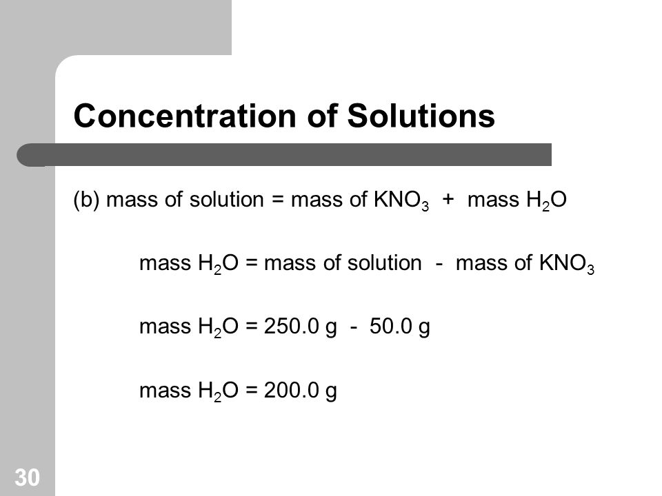 30 Concentration of Solutions (b) mass of solution = mass of KNO 3 + mass H 2 O mass H 2 O = mass of solution - mass of KNO 3 mass H 2 O = 250.0 g - 50.0 g mass H 2 O = 200.0 g
