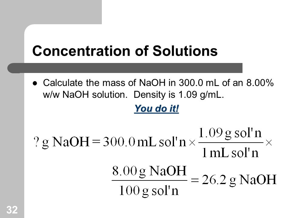 32 Concentration of Solutions Calculate the mass of NaOH in 300.0 mL of an 8.00% w/w NaOH solution.
