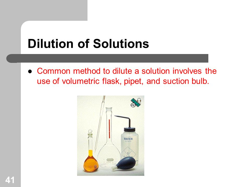 41 Dilution of Solutions Common method to dilute a solution involves the use of volumetric flask, pipet, and suction bulb.