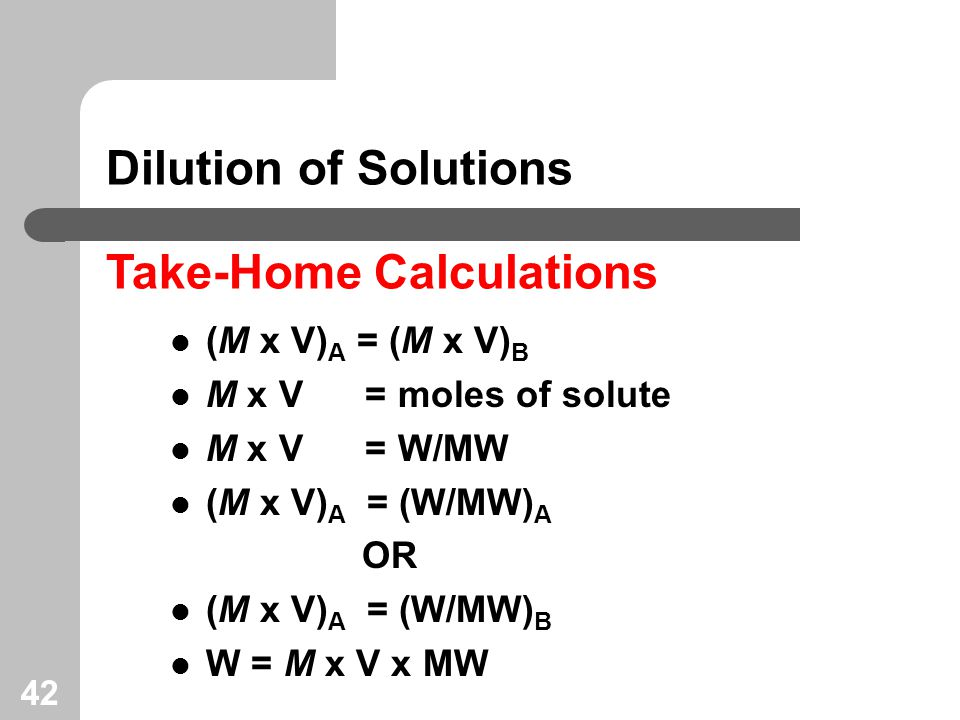 42 Dilution of Solutions Take-Home Calculations (M x V) A = (M x V) B M x V = moles of solute M x V = W/MW (M x V) A = (W/MW) A OR (M x V) A = (W/MW) B W = M x V x MW