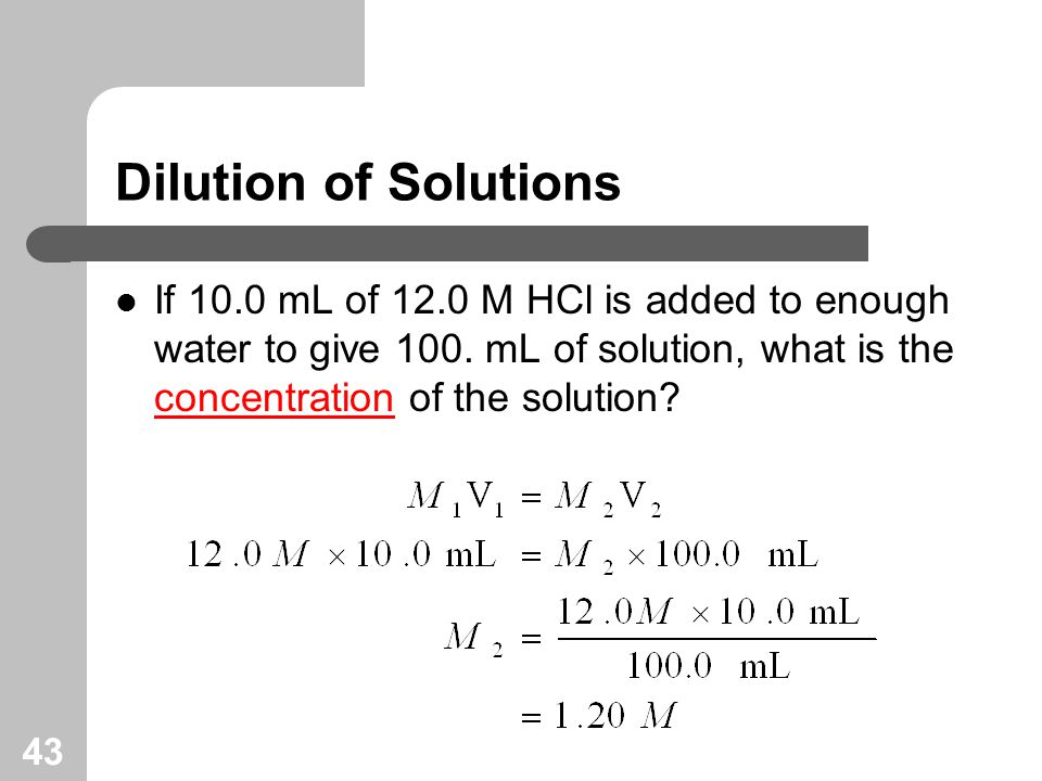43 Dilution of Solutions If 10.0 mL of 12.0 M HCl is added to enough water to give 100.
