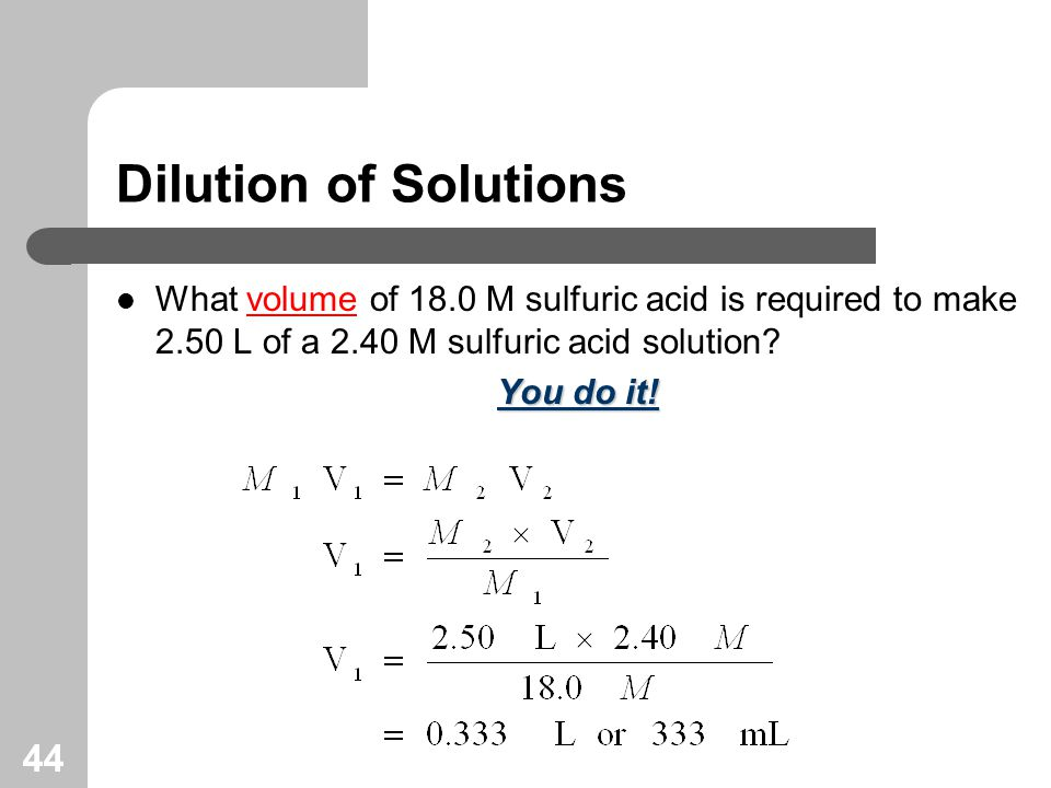 44 Dilution of Solutions What volume of 18.0 M sulfuric acid is required to make 2.50 L of a 2.40 M sulfuric acid solution.