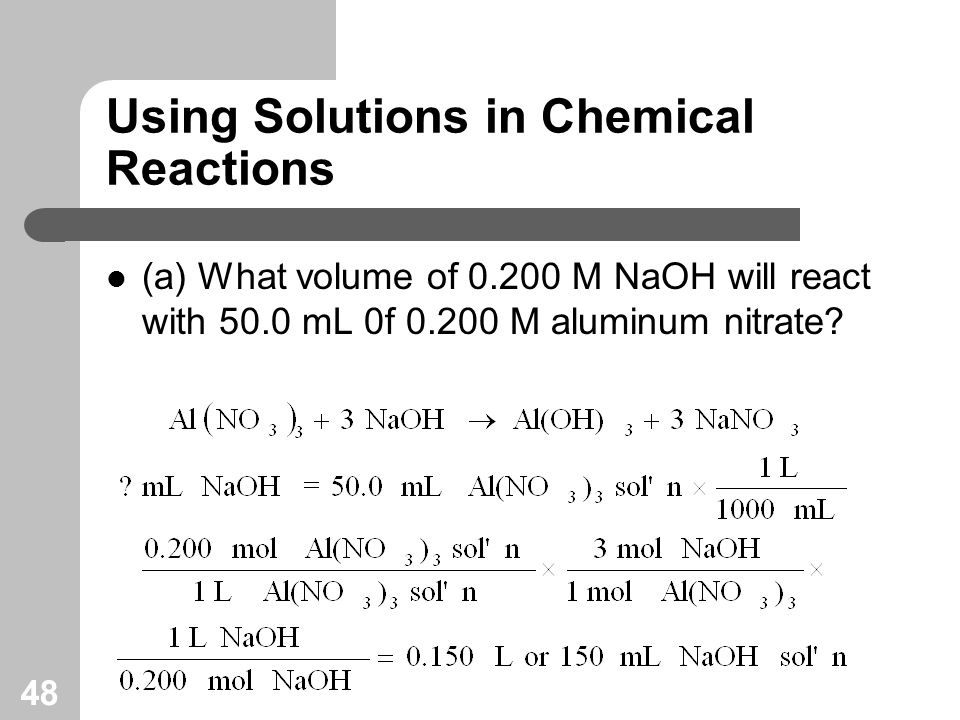 48 Using Solutions in Chemical Reactions (a) What volume of 0.200 M NaOH will react with 50.0 mL 0f 0.200 M aluminum nitrate?