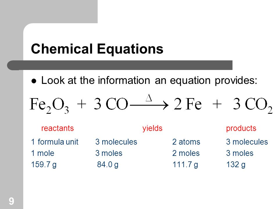 9 Chemical Equations Look at the information an equation provides: reactants yields products 1 formula unit 3 molecules 2 atoms 3 molecules 1 mole 3 moles 2 moles 3 moles 159.7 g 84.0 g 111.7 g 132 g