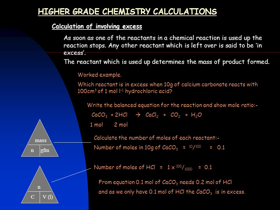 HIGHER GRADE CHEMISTRY CALCULATIONS Calculation of involving excess As soon as one of the reactants in a chemical reaction is used up the reaction sto