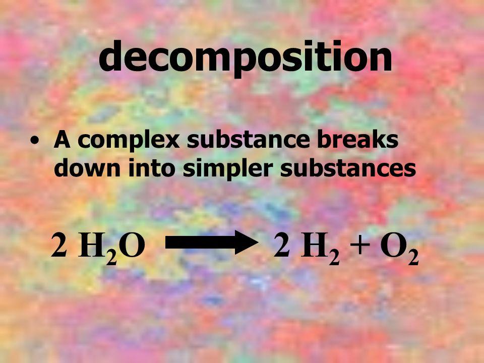 decomposition A complex substance breaks down into simpler substances 2 H 2 O 2 H 2 + O 2