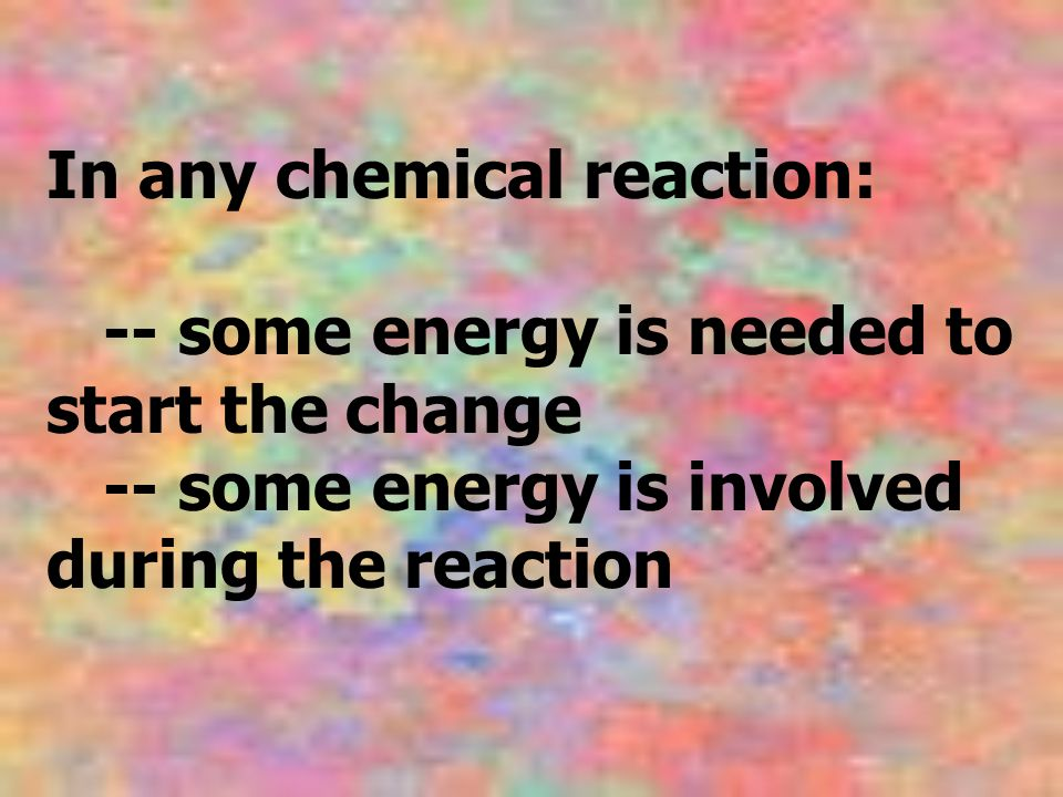 In any chemical reaction: -- some energy is needed to start the change -- some energy is involved during the reaction