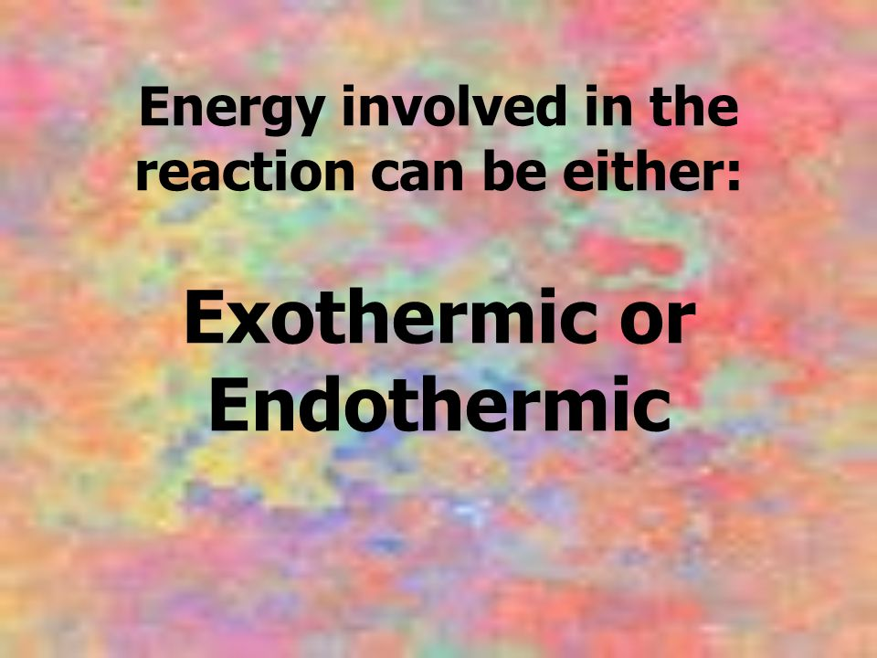 Energy involved in the reaction can be either: Exothermic or Endothermic