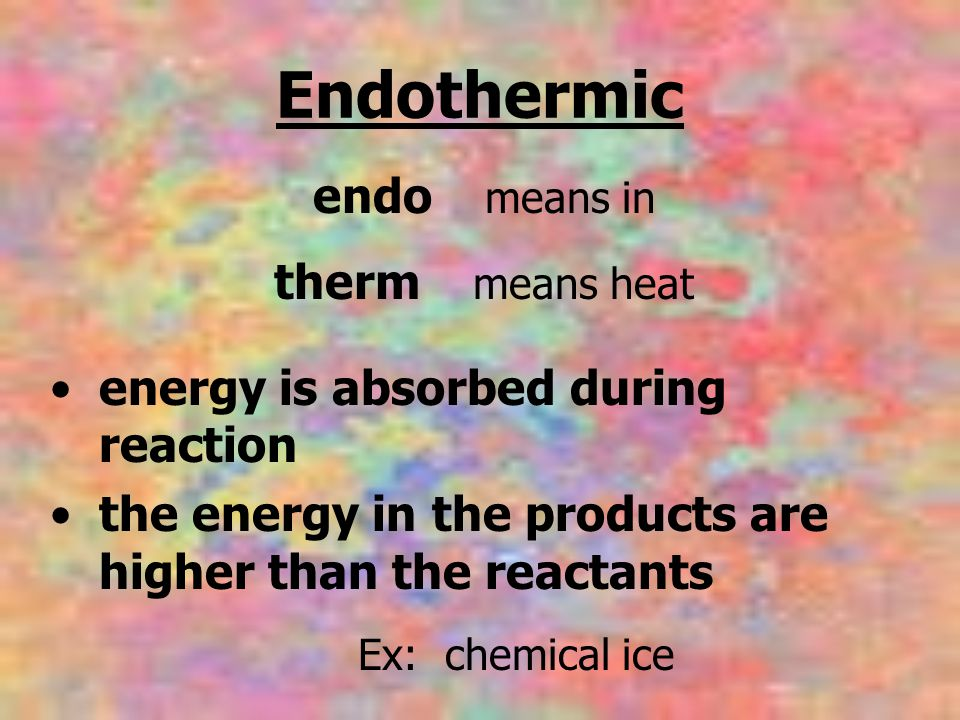 Endothermic energy is absorbed during reaction the energy in the products are higher than the reactants endo means in therm means heat Ex: chemical ic