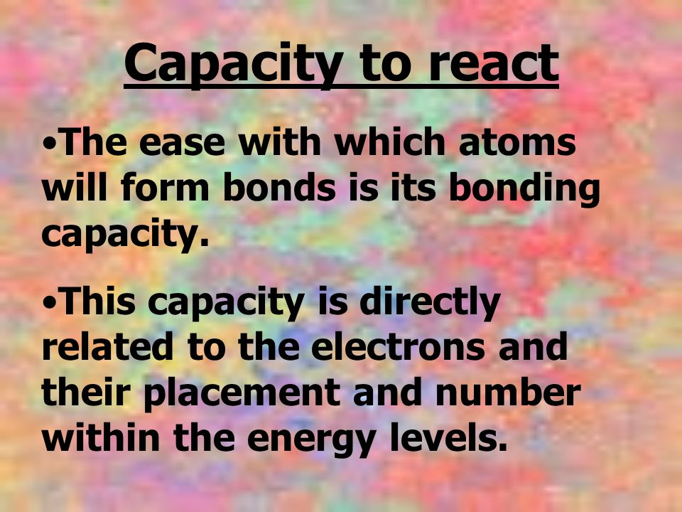 Capacity to react The ease with which atoms will form bonds is its bonding capacity. This capacity is directly related to the electrons and their plac