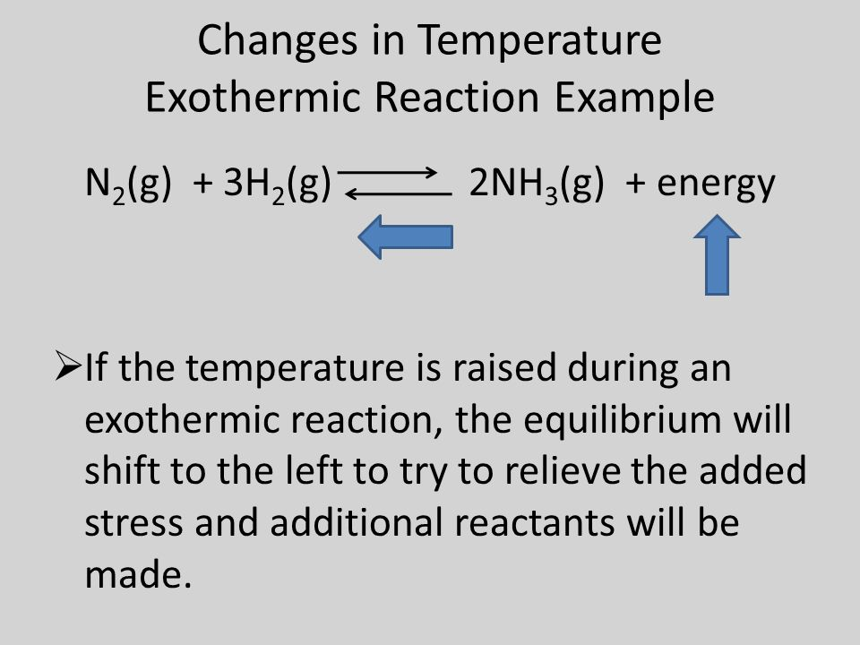 Changes in Temperature Exothermic Reaction Example N 2 (g) + 3H 2 (g) 2NH 3 (g) + energy  If the temperature is raised during an exothermic reaction, the equilibrium will shift to the left to try to relieve the added stress and additional reactants will be made.