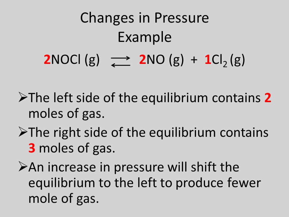 Changes in Pressure Example 2NOCl (g) 2NO (g) + 1Cl 2 (g)  The left side of the equilibrium contains 2 moles of gas.