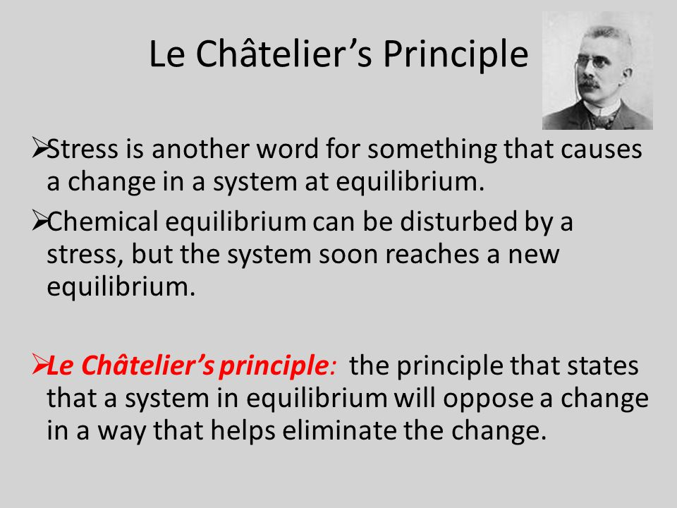 Le Châtelier's Principle  Stress is another word for something that causes a change in a system at equilibrium.