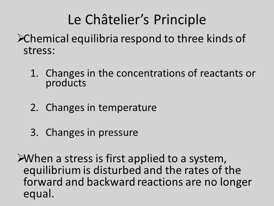 Le Châtelier's Principle  Chemical equilibria respond to three kinds of stress: 1.Changes in the concentrations of reactants or products 2.Changes in temperature 3.Changes in pressure  When a stress is first applied to a system, equilibrium is disturbed and the rates of the forward and backward reactions are no longer equal.