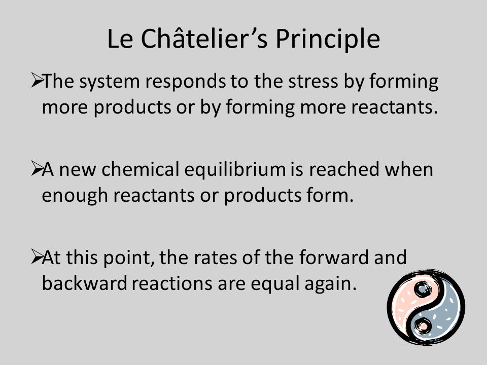 Le Châtelier's Principle  The system responds to the stress by forming more products or by forming more reactants.