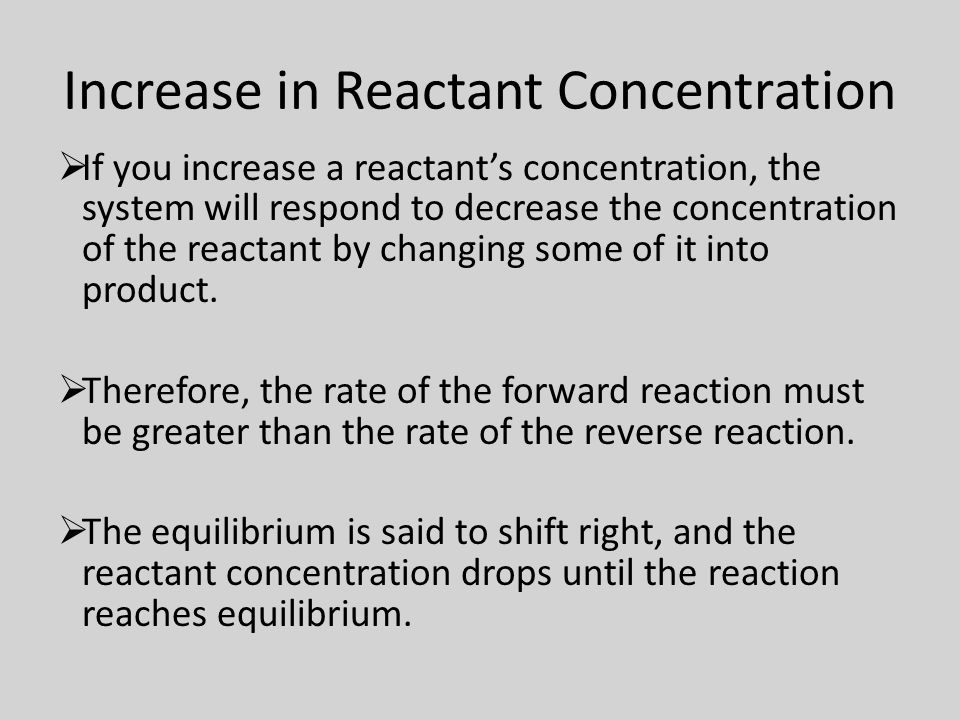 Increase in Reactant Concentration Example N 2 (g) + 3H 2 (g) 2NH 3 (g)  If either N 2 or H 2 is increased, the equilibrium will shift to the right to try to get rid of the additional reactants.