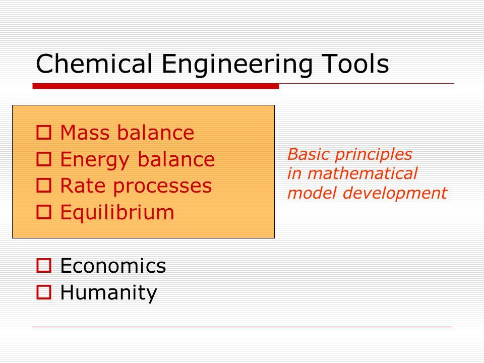 Chemical Engineering Tools  Mass balance  Energy balance  Rate processes  Equilibrium  Economics  Humanity Basic principles in mathematical mode