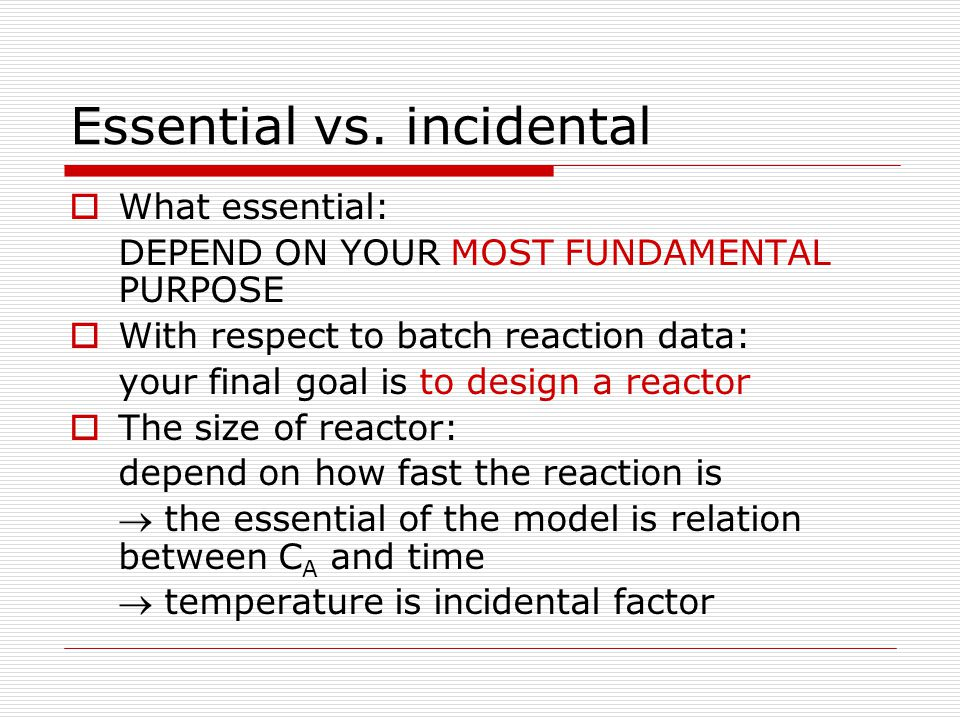 Essential vs. incidental  What essential: DEPEND ON YOUR MOST FUNDAMENTAL PURPOSE  With respect to batch reaction data: your final goal is to design