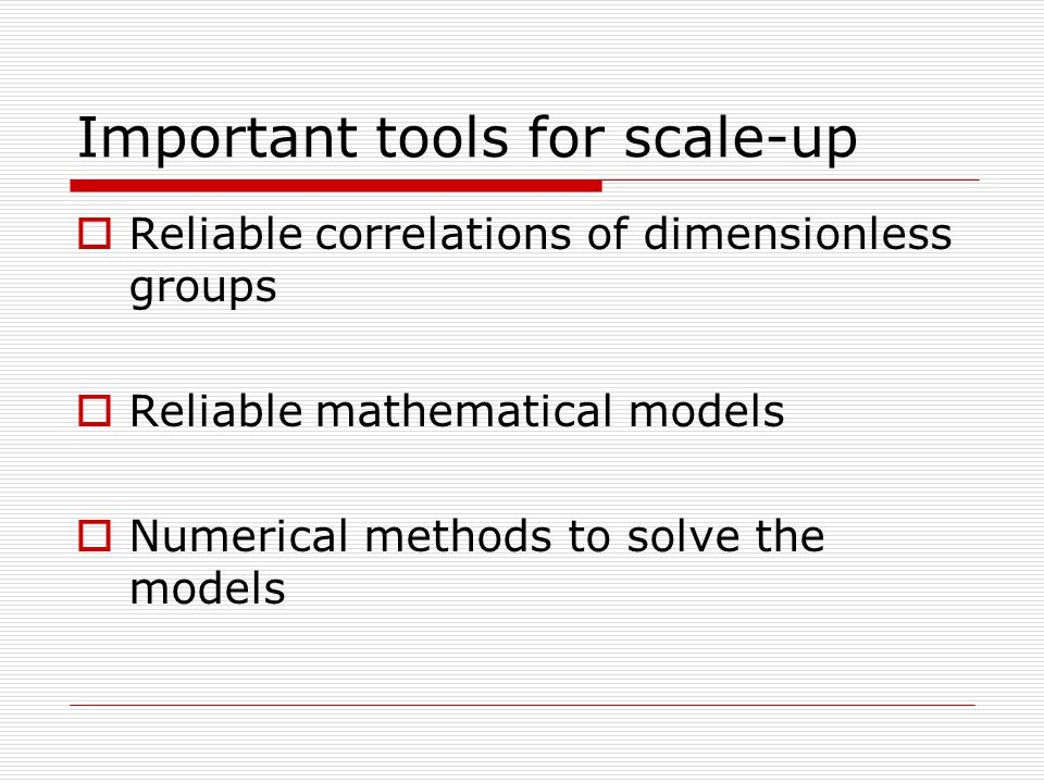 Important tools for scale-up  Reliable correlations of dimensionless groups  Reliable mathematical models  Numerical methods to solve the models