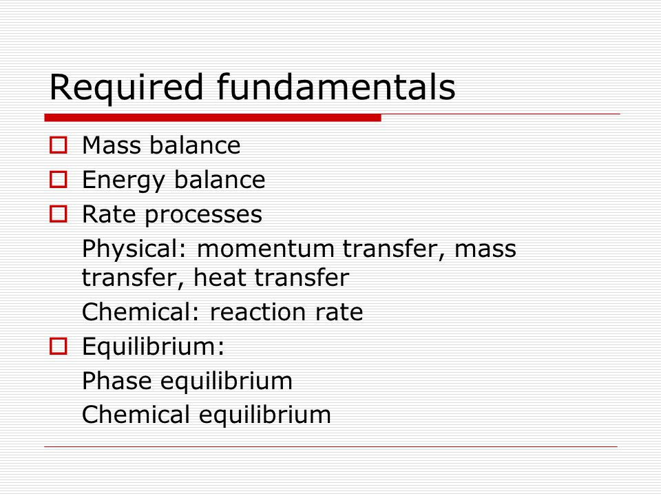Required fundamentals  Mass balance  Energy balance  Rate processes Physical: momentum transfer, mass transfer, heat transfer Chemical: reaction ra