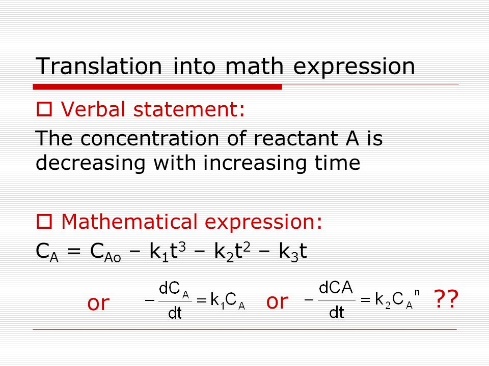 Translation into math expression  Verbal statement: The concentration of reactant A is decreasing with increasing time  Mathematical expression: C A