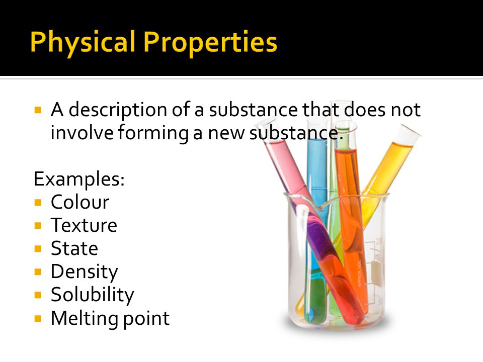  A description of a substance that does not involve forming a new substance. Examples:  Colour  Texture  State  Density  Solubility  Melting po