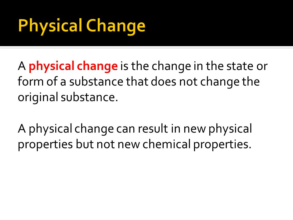 A physical change is the change in the state or form of a substance that does not change the original substance. A physical change can result in new p