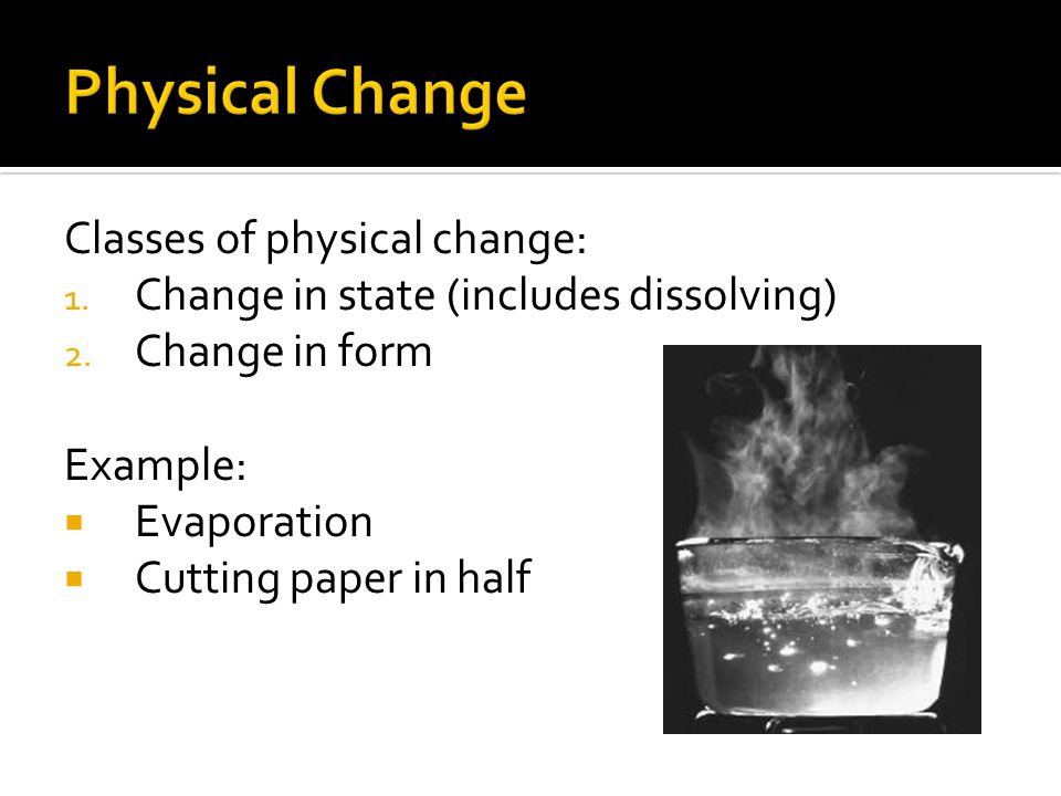 Classes of physical change: 1. Change in state (includes dissolving) 2. Change in form Example:  Evaporation  Cutting paper in half