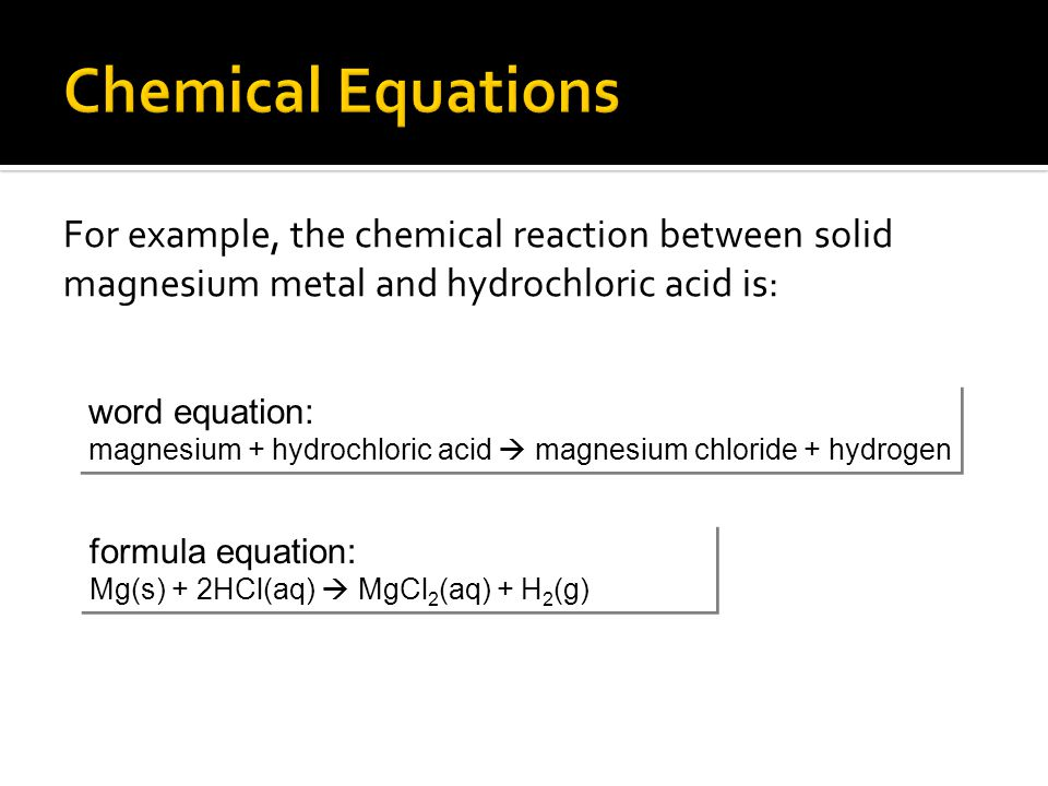 For example, the chemical reaction between solid magnesium metal and hydrochloric acid is: word equation: magnesium + hydrochloric acid  magnesium ch