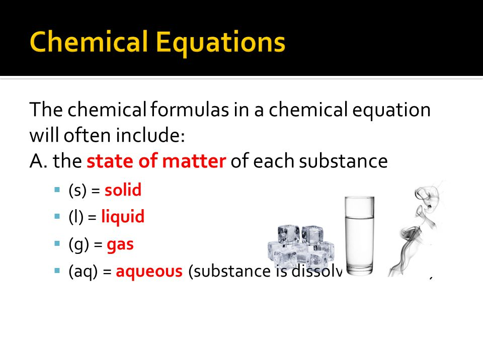 The chemical formulas in a chemical equation will often include: A. the state of matter of each substance  (s) = solid  (l) = liquid  (g) = gas  (