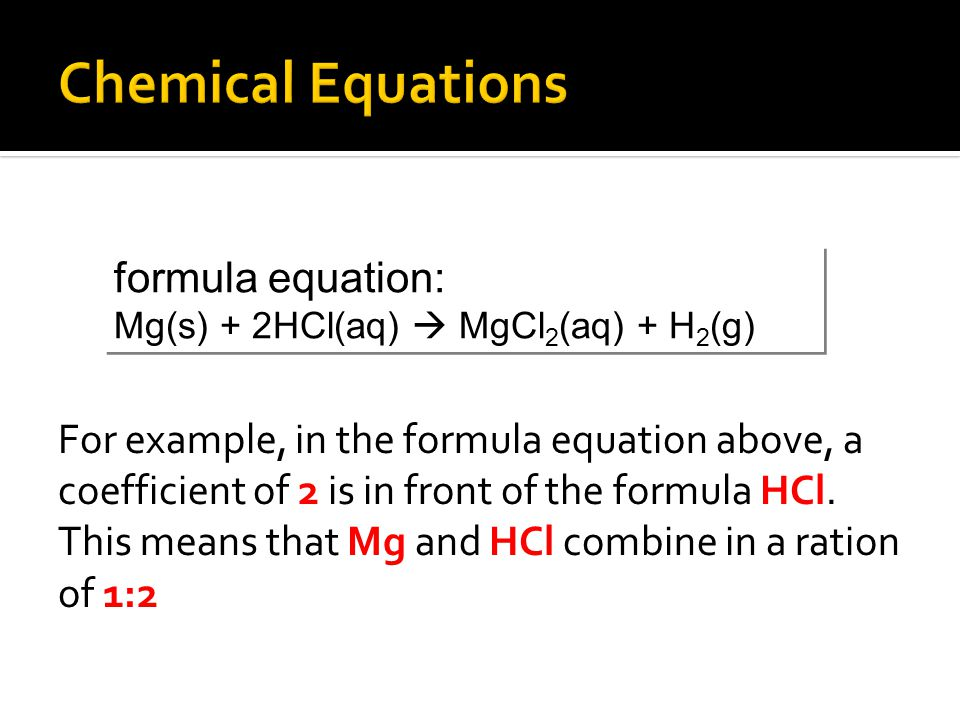 For example, in the formula equation above, a coefficient of 2 is in front of the formula HCl. This means that Mg and HCl combine in a ration of 1:2 f