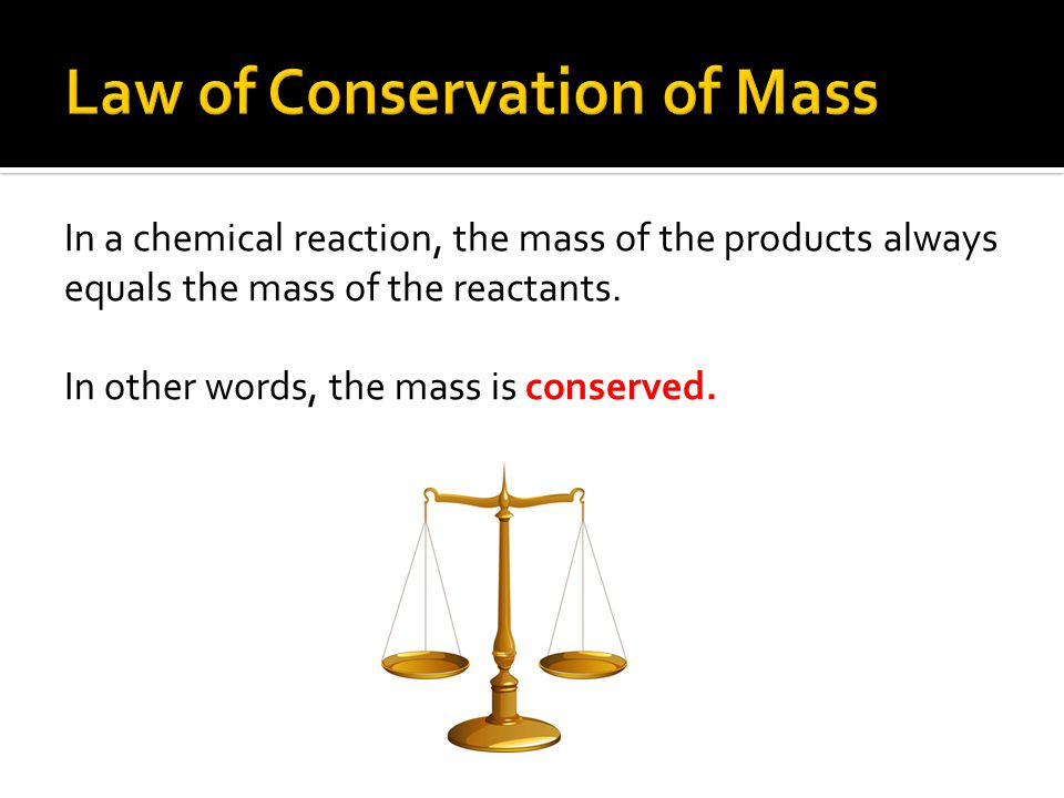 In a chemical reaction, the mass of the products always equals the mass of the reactants. In other words, the mass is conserved.