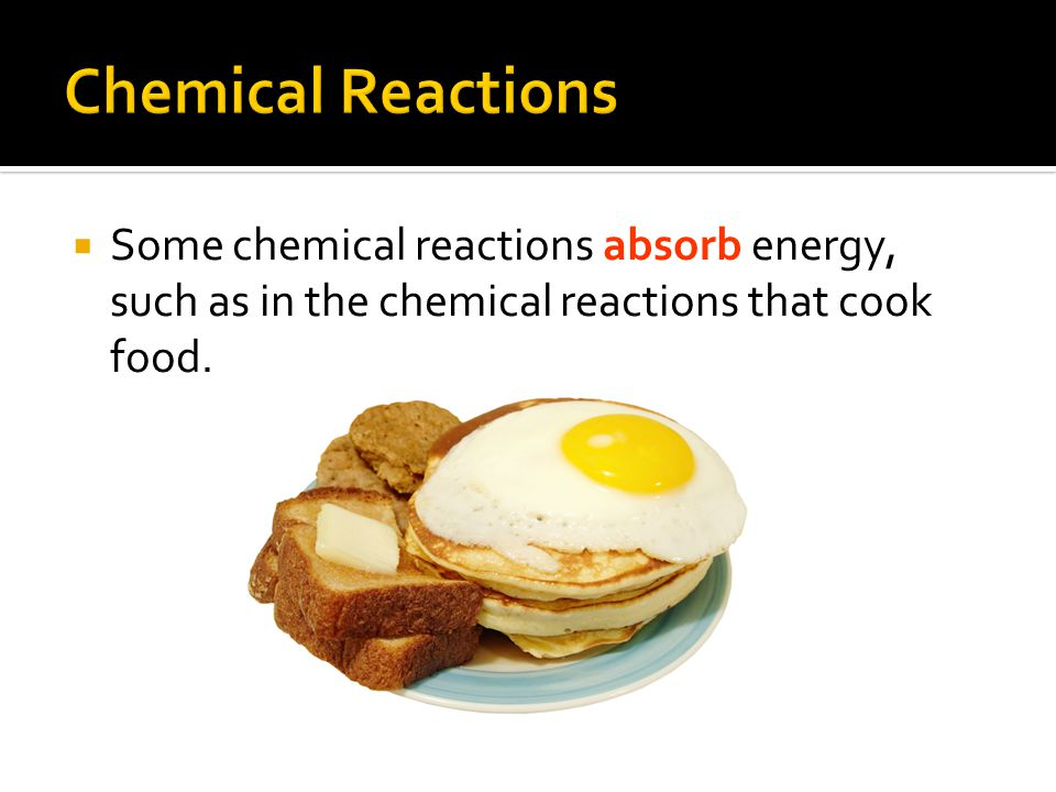  Some chemical reactions absorb energy, such as in the chemical reactions that cook food.