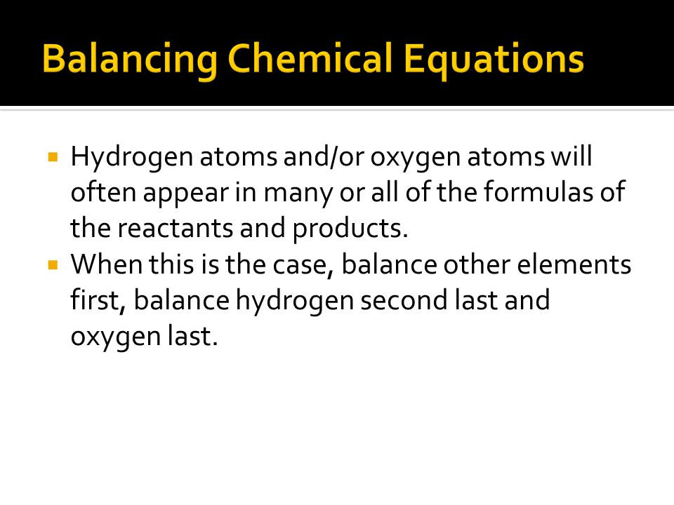  Hydrogen atoms and/or oxygen atoms will often appear in many or all of the formulas of the reactants and products.  When this is the case, balance