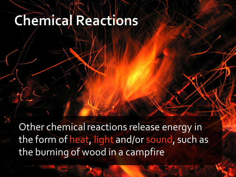 Other chemical reactions release energy in the form of heat, light and/or sound, such as the burning of wood in a campfire
