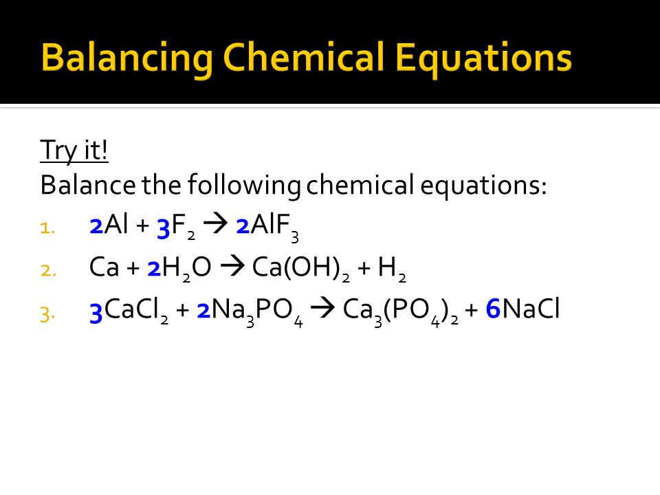 Try it! Balance the following chemical equations: 1. 2Al + 3F 2  2AlF 3 2. Ca + 2H 2 O  Ca(OH) 2 + H 2 3. 3CaCl 2 + 2Na 3 PO 4  Ca 3 (PO 4 ) 2 + 6N