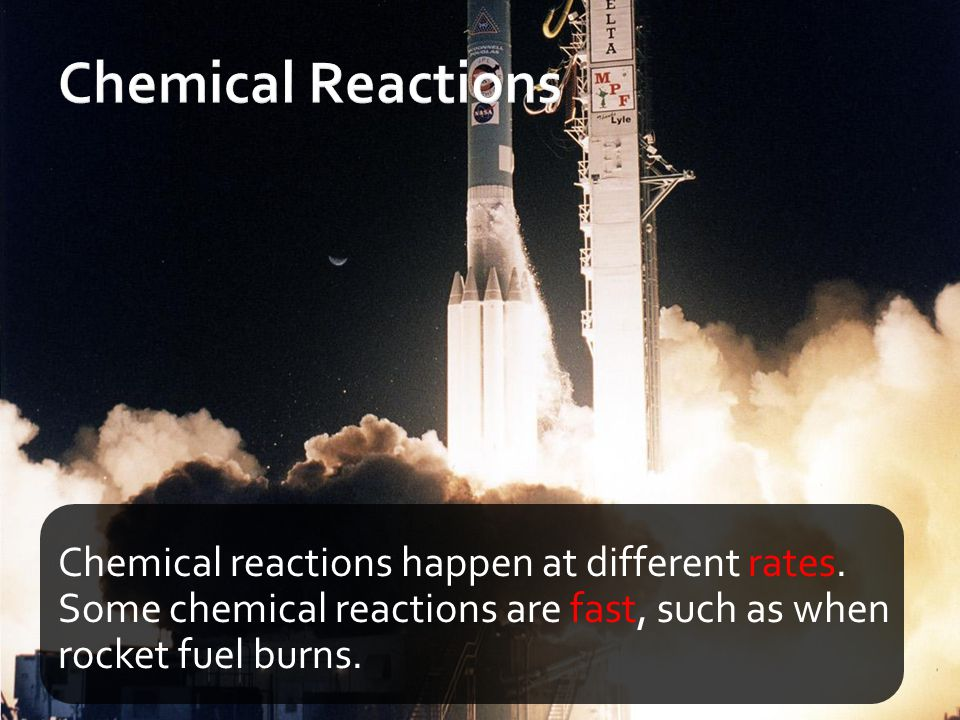 Chemical reactions happen at different rates. Some chemical reactions are fast, such as when rocket fuel burns.