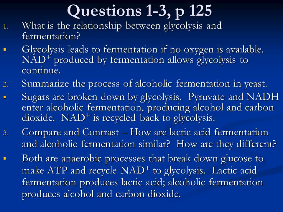 Questions 1-3, p 125 1. What is the relationship between glycolysis and fermentation?  Glycolysis leads to fermentation if no oxygen is available. NA