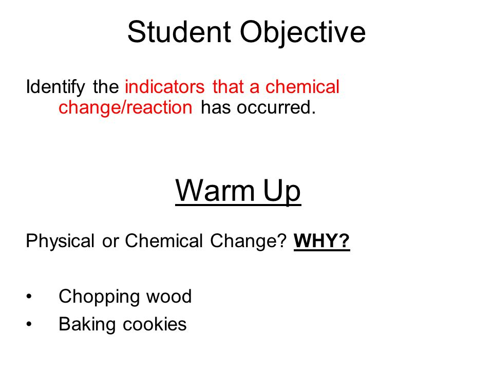 Student Objective Identify the indicators that a chemical change/reaction has occurred.