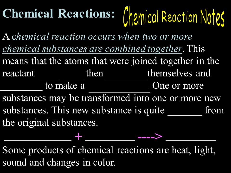 Chemical Reactions: A chemical reaction occurs when two or more chemical substances are combined together.