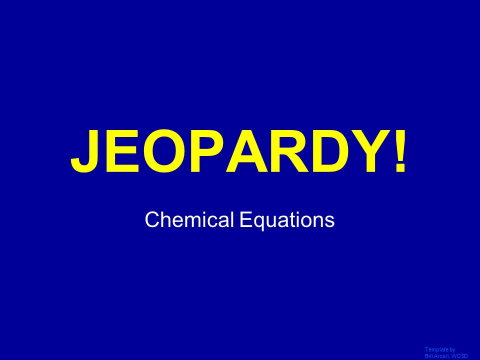 Template by Bill Arcuri, WCSD Click Once to Begin JEOPARDY! Chemical Equations