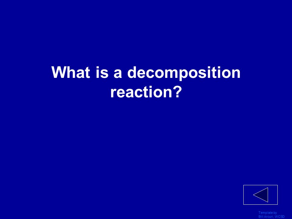 Template by Bill Arcuri, WCSD Vocabulary 400 A reaction in which a reactant breaks down into simpler products is called this.