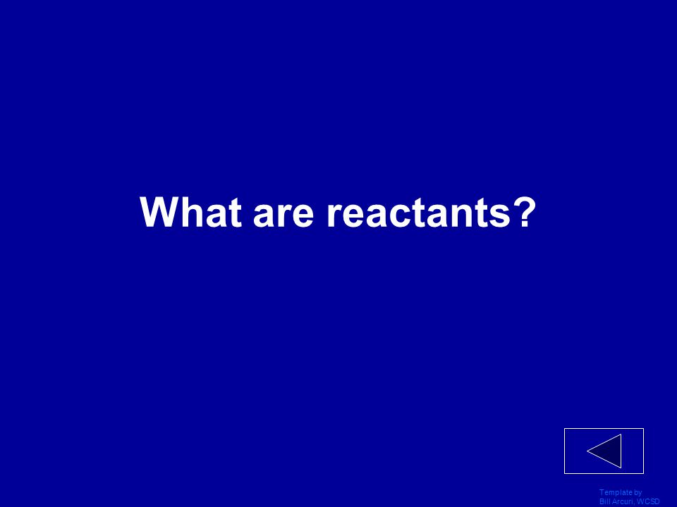 Template by Bill Arcuri, WCSD Vocabulary 200 The word for substances always present at the beginning of a chemical reaction.