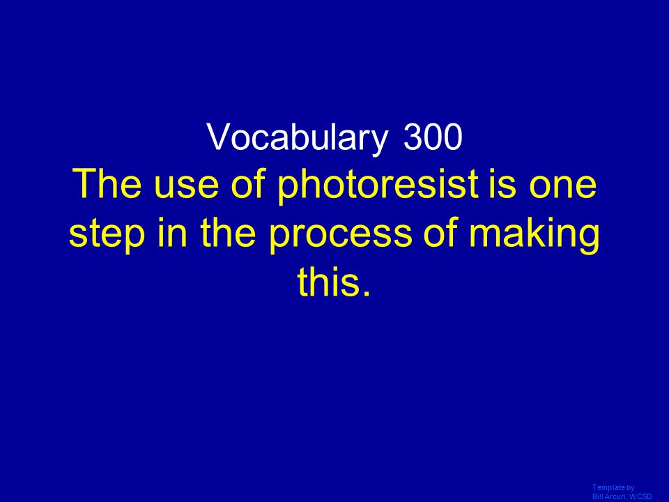 Template by Bill Arcuri, WCSD Vocabulary 300 The use of photoresist is one step in the process of making this.
