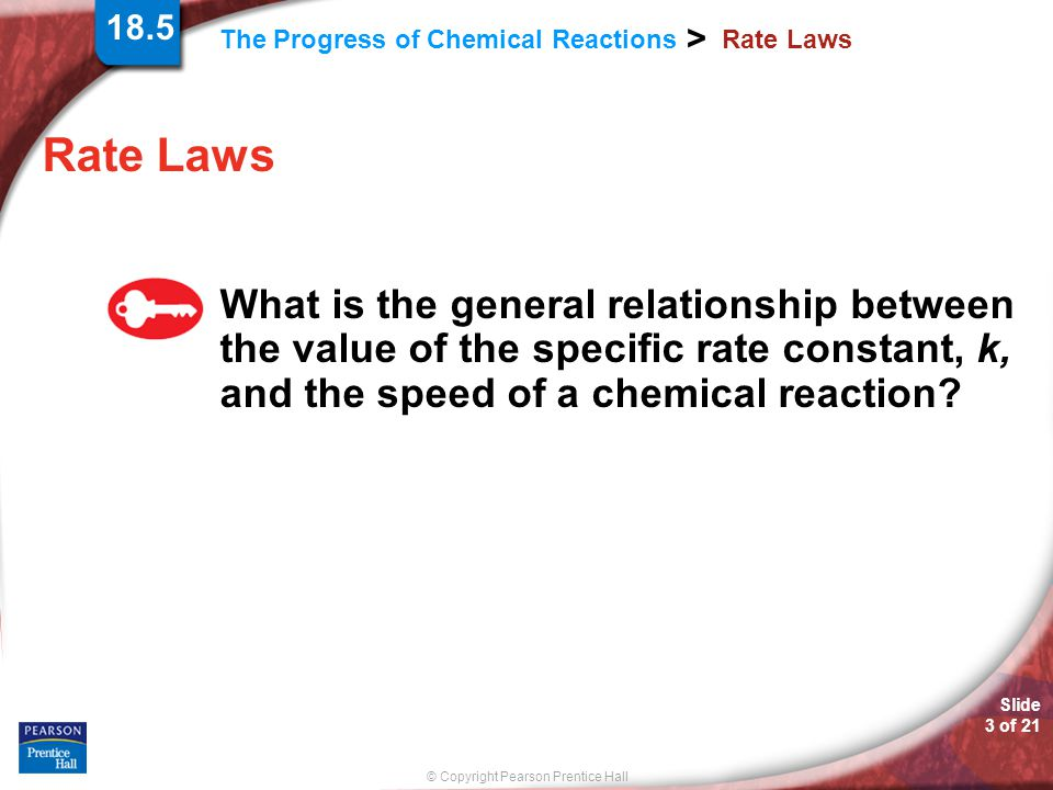 © Copyright Pearson Prentice Hall The Progress of Chemical Reactions > Slide 3 of 21 Rate Laws What is the general relationship between the value of the specific rate constant, k, and the speed of a chemical reaction.