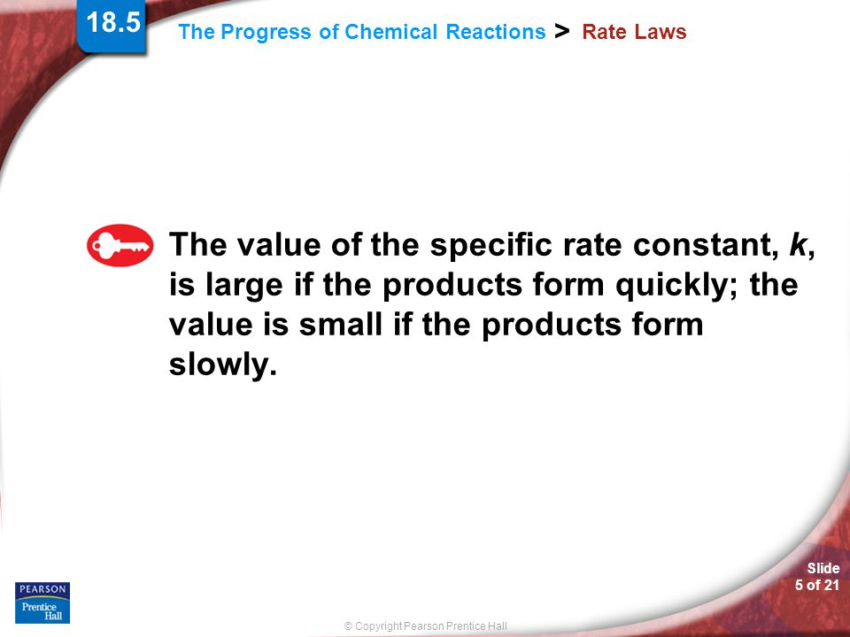 © Copyright Pearson Prentice Hall The Progress of Chemical Reactions > Slide 5 of 21 Rate Laws The value of the specific rate constant, k, is large if the products form quickly; the value is small if the products form slowly.